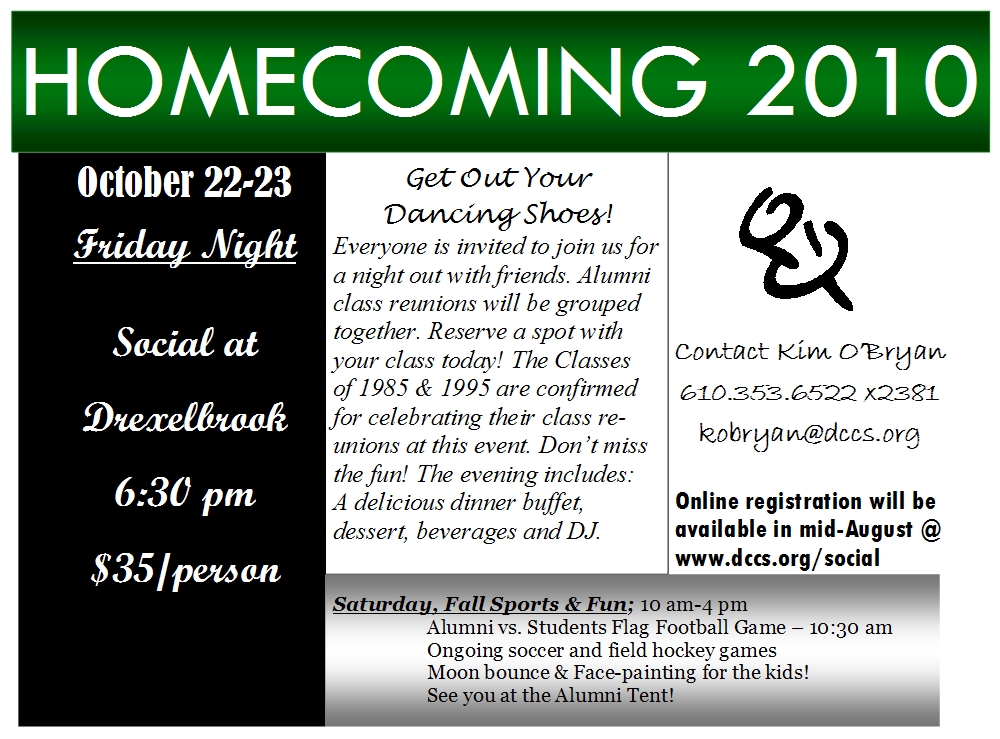 Two events are planned for DC's Homecoming 2010.   On Friday, October 22 there will be a social at Drexelbrook at 6:30 pm for $35/person. Everyone is invited to join us for a night out with friends. Alumni class reunions will be grouped together. Reserve a spot with your class today! The Classes of 1985 & 1995 are confirmed for celebrating their class reunions at this event. Don't miss the fun! The evening includes: A delicious dinner buffet, dessert, beverages and DJ. Online registration will be available in mid-August @ www.dccs.org/social.  Saturday, October 23 is Fall Sports Day & Fun Day at DC from 10 am to 4 pm. Alumni vs. Students Flag Football Game – 10:30 am; Ongoing soccer and field hockey games; Moon bounce & Face-painting for the kids! See you at the Alumni Tent!  Contact Kim O'Bryan at 610.353.6522 x2381 or kobryan@dccs.org.
