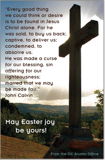 Every good thing we could think or desire is to be found in Jesus  Christ alone. For he was sold, to buy us back; captive, to deliver us; condemned, to absolve us. He was made a curse for our blessing, sin offering for our righteousness; marred that we may be made fair. > > John Calvin > > May Easter joy be yours! > >  From the DC Alumni Office